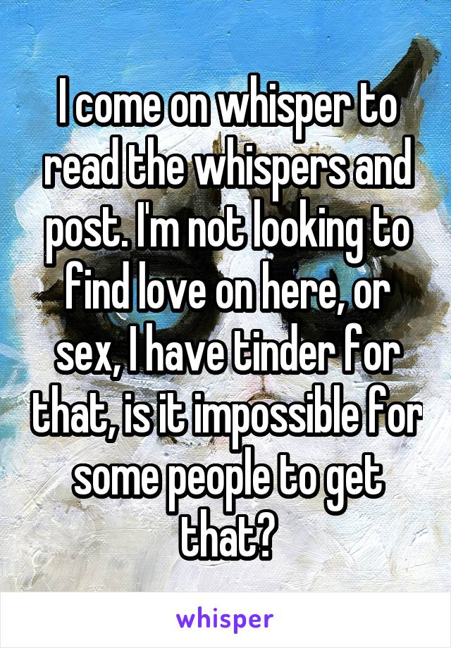I come on whisper to read the whispers and post. I'm not looking to find love on here, or sex, I have tinder for that, is it impossible for some people to get that?
