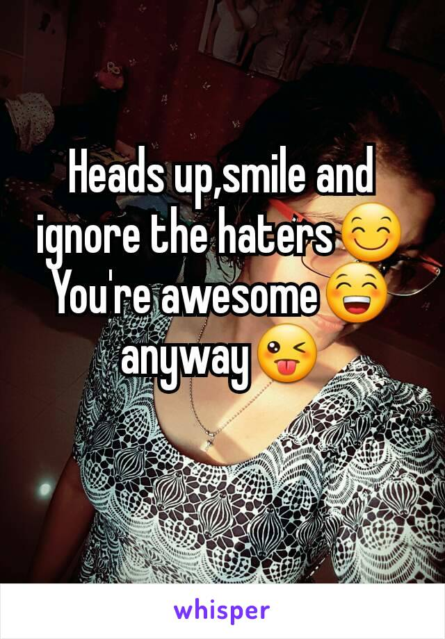 Heads up,smile and ignore the haters😊 You're awesome😁 anyway😜