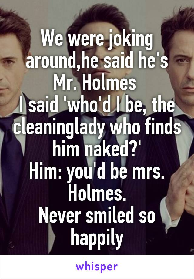 We were joking around,he said he's Mr. Holmes  I said 'who'd I be, the cleaninglady who finds him naked?' Him: you'd be mrs. Holmes. Never smiled so happily