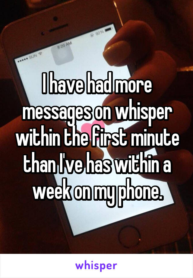 I have had more messages on whisper within the first minute than I've has within a week on my phone.