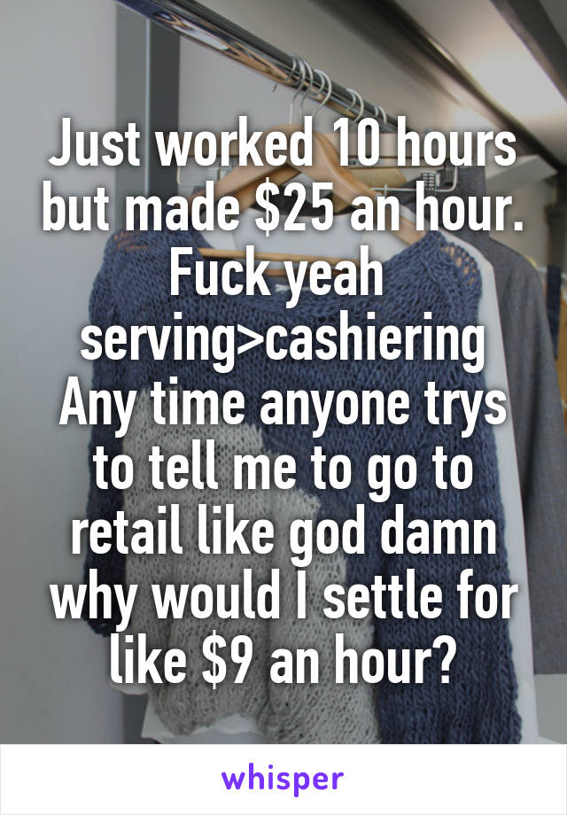 Just worked 10 hours but made $25 an hour. Fuck yeah  serving>cashiering Any time anyone trys to tell me to go to retail like god damn why would I settle for like $9 an hour?