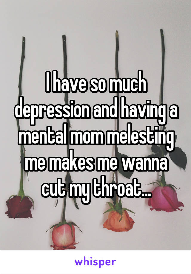 I have so much depression and having a mental mom melesting me makes me wanna cut my throat...