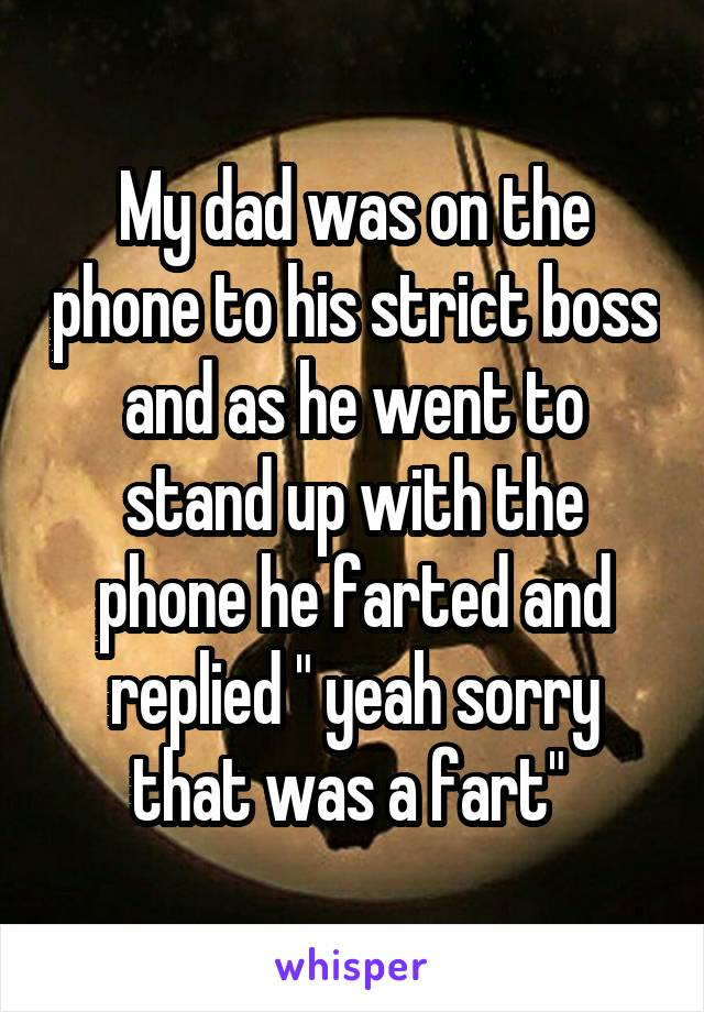 """My dad was on the phone to his strict boss and as he went to stand up with the phone he farted and replied """" yeah sorry that was a fart"""""""