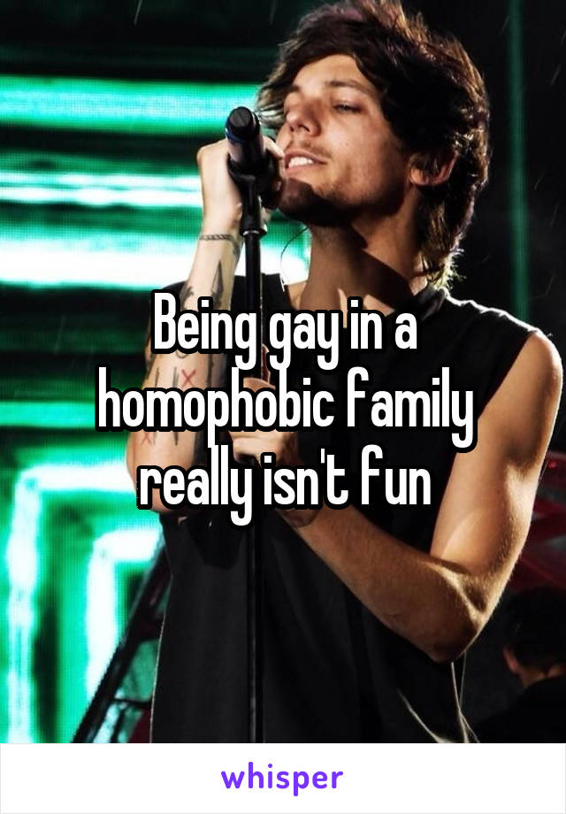 Being gay in a homophobic family really isn't fun