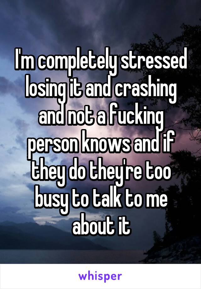 I'm completely stressed losing it and crashing and not a fucking person knows and if they do they're too busy to talk to me about it