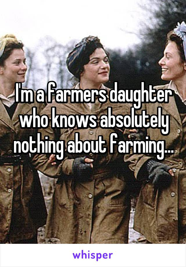 I'm a farmers daughter who knows absolutely nothing about farming...