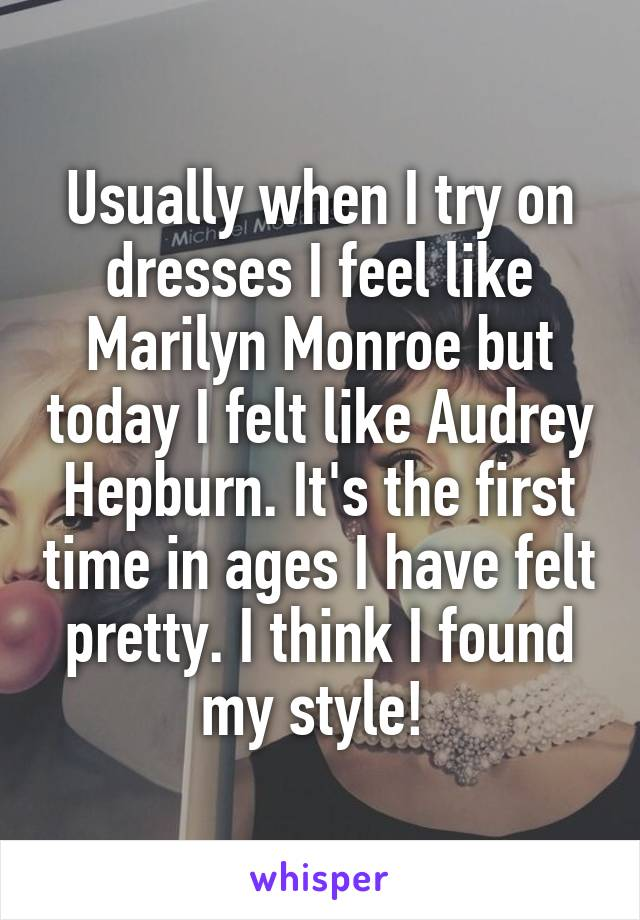 Usually when I try on dresses I feel like Marilyn Monroe but today I felt like Audrey Hepburn. It's the first time in ages I have felt pretty. I think I found my style!