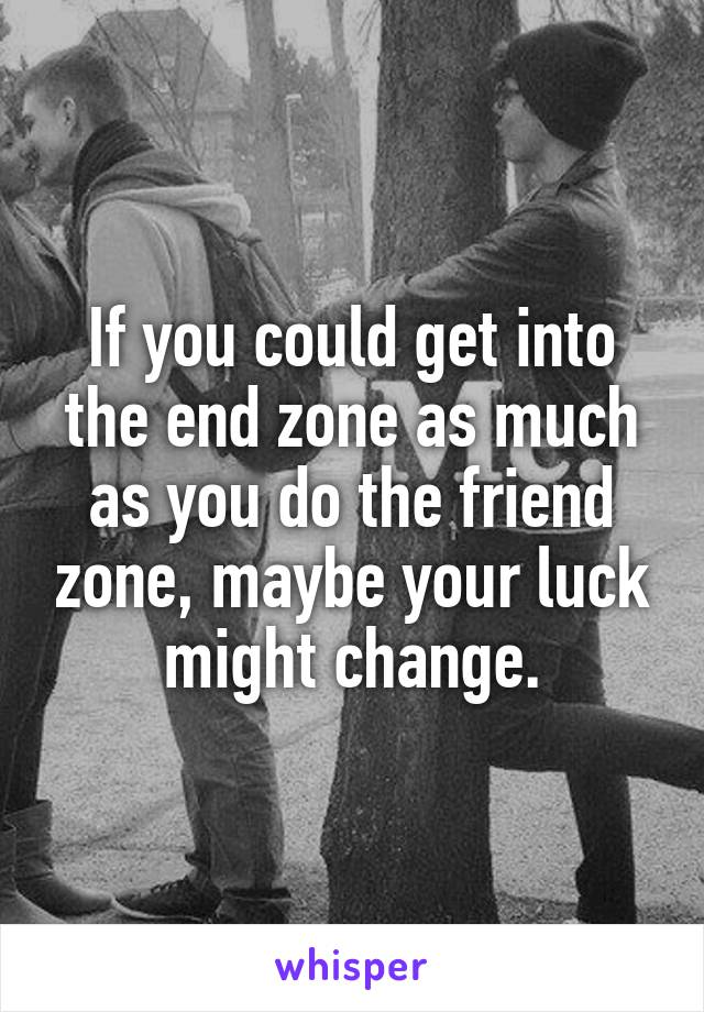 If you could get into the end zone as much as you do the friend zone, maybe your luck might change.