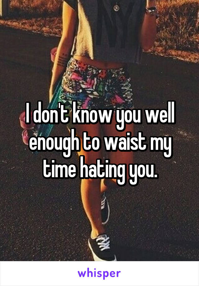 I don't know you well enough to waist my time hating you.