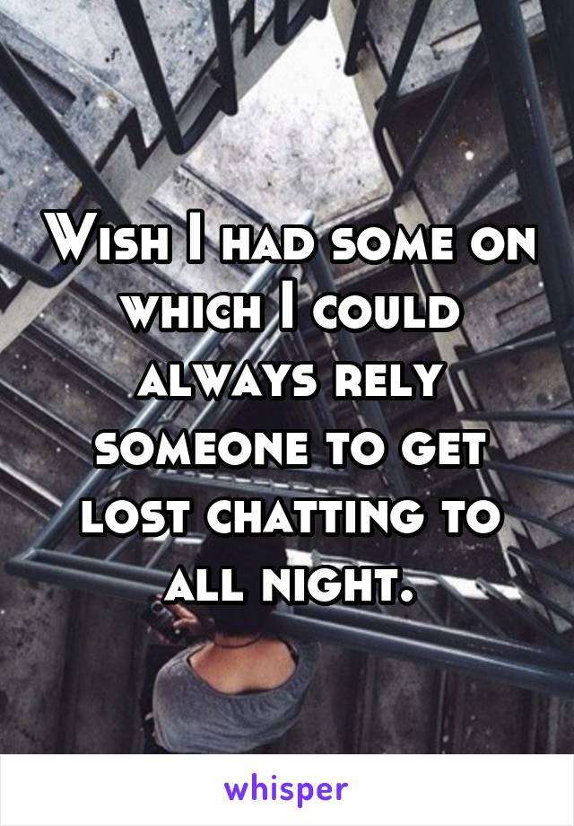 Wish I had some on which I could always rely someone to get lost chatting to all night.