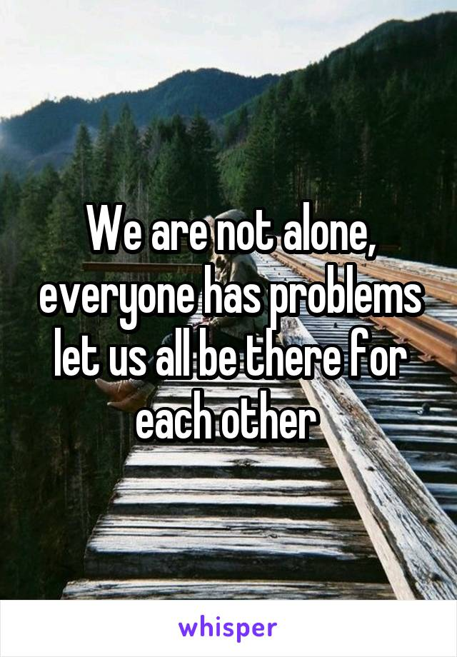 We are not alone, everyone has problems let us all be there for each other