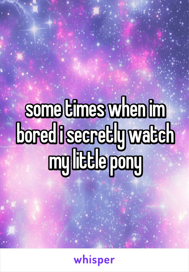 some times when im bored i secretly watch my little pony