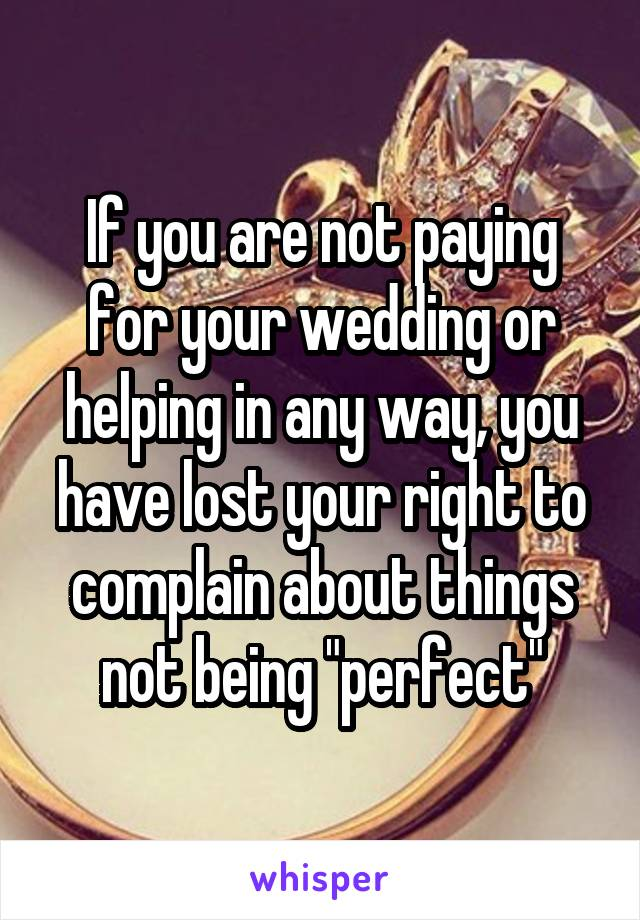 "If you are not paying for your wedding or helping in any way, you have lost your right to complain about things not being ""perfect"""