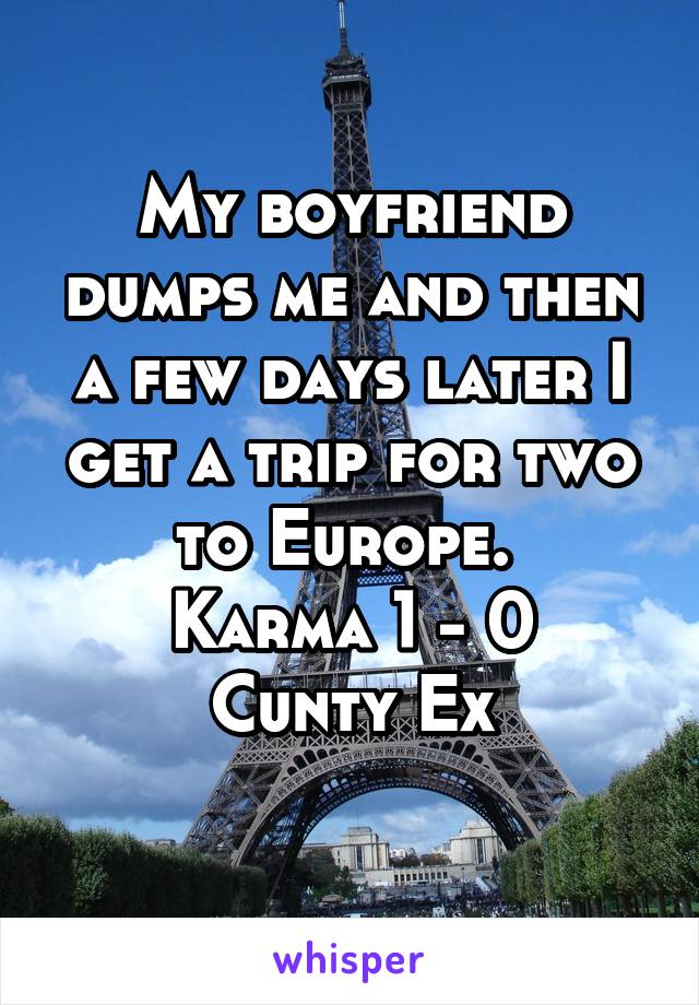 My boyfriend dumps me and then a few days later I get a trip for two to Europe.  Karma 1 - 0 Cunty Ex