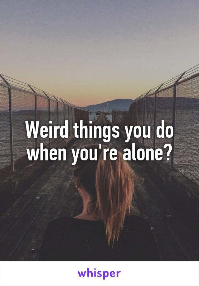 Weird things you do when you're alone?