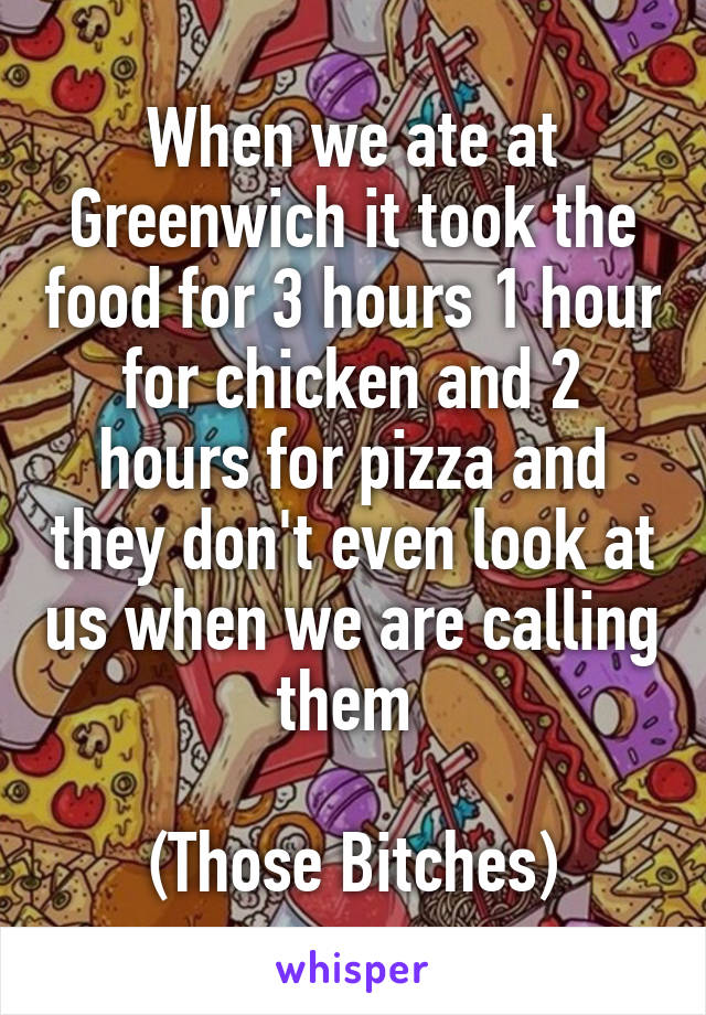 When we ate at Greenwich it took the food for 3 hours 1 hour for chicken and 2 hours for pizza and they don't even look at us when we are calling them   (Those Bitches)