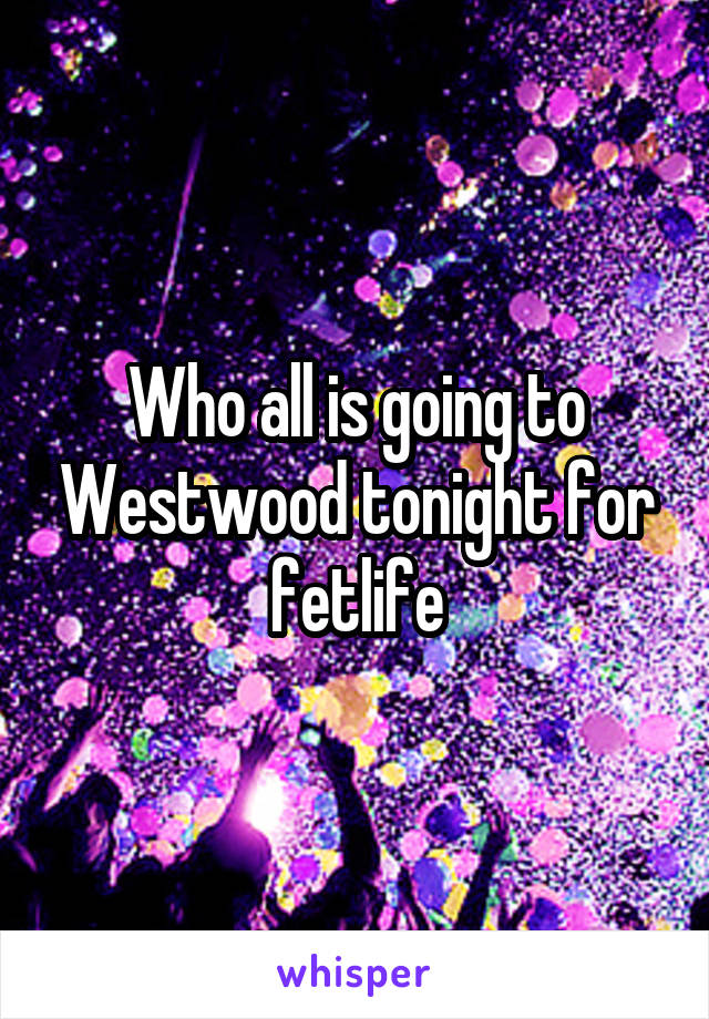 Who all is going to Westwood tonight for fetlife