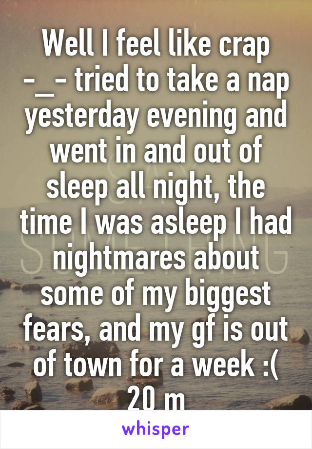Well I feel like crap -_- tried to take a nap yesterday evening and went in and out of sleep all night, the time I was asleep I had nightmares about some of my biggest fears, and my gf is out of town for a week :( 20 m