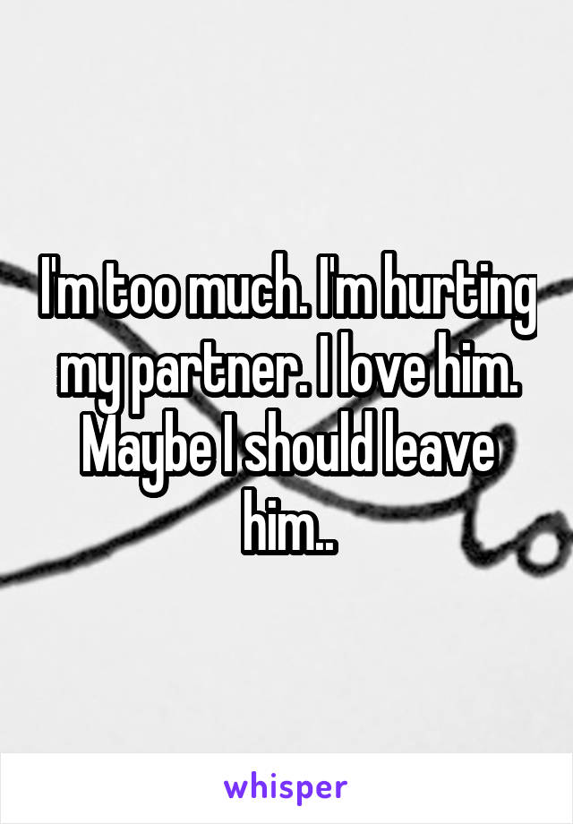 I'm too much. I'm hurting my partner. I love him. Maybe I should leave him..