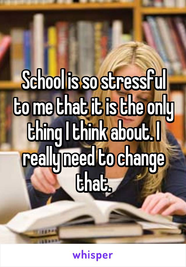 School is so stressful to me that it is the only thing I think about. I really need to change that.