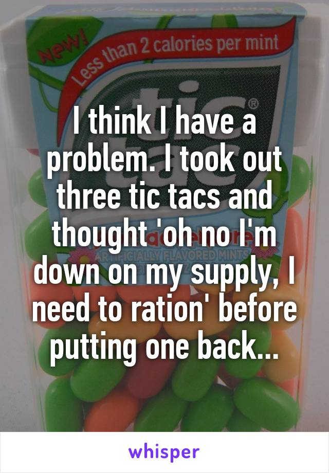 I think I have a problem. I took out three tic tacs and thought 'oh no I'm down on my supply, I need to ration' before putting one back...