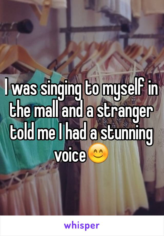 I was singing to myself in the mall and a stranger told me I had a stunning voice😊