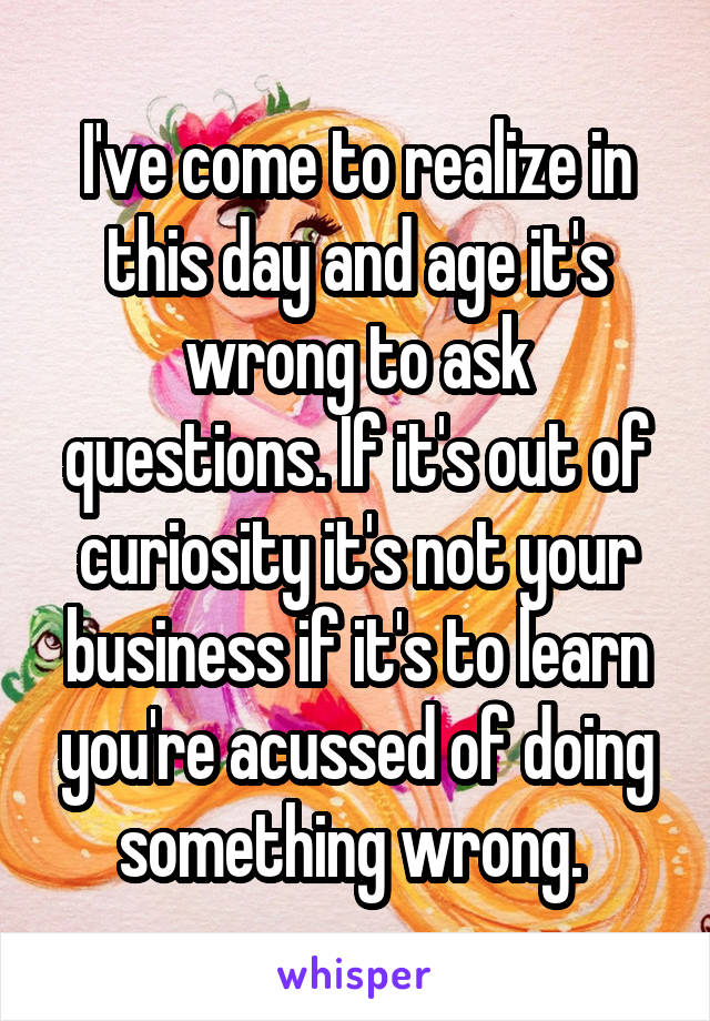 I've come to realize in this day and age it's wrong to ask questions. If it's out of curiosity it's not your business if it's to learn you're acussed of doing something wrong.