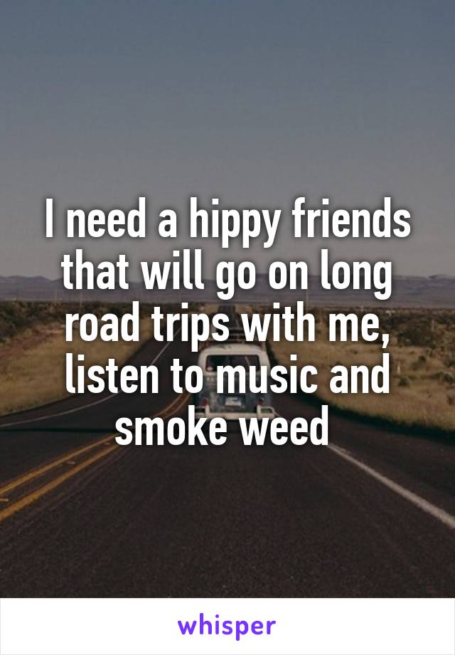 I need a hippy friends that will go on long road trips with me, listen to music and smoke weed