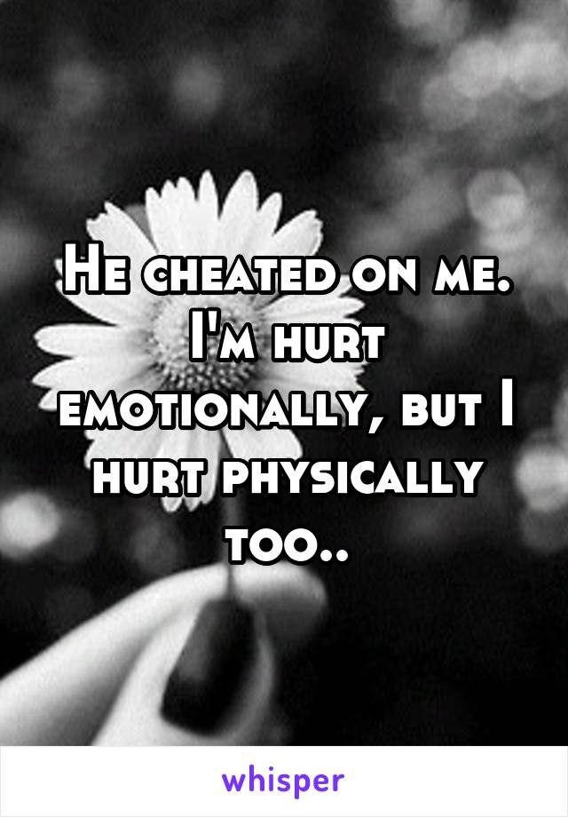 He cheated on me. I'm hurt emotionally, but I hurt physically too..