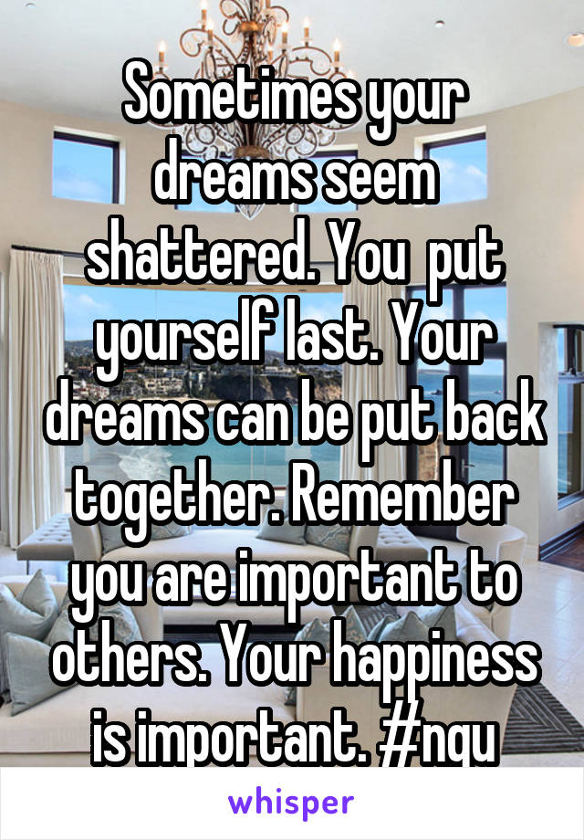Sometimes your dreams seem shattered. You  put yourself last. Your dreams can be put back together. Remember you are important to others. Your happiness is important. #ngu