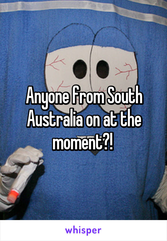 Anyone from South Australia on at the moment?!