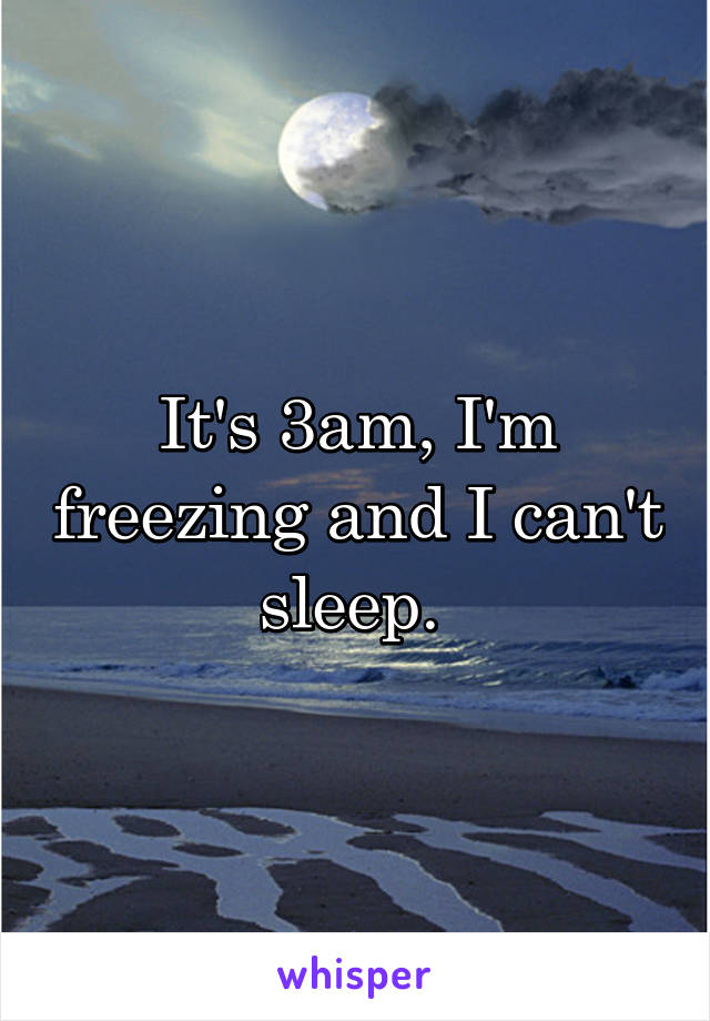 It's 3am, I'm freezing and I can't sleep.