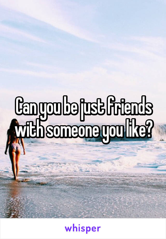 Can you be just friends with someone you like?