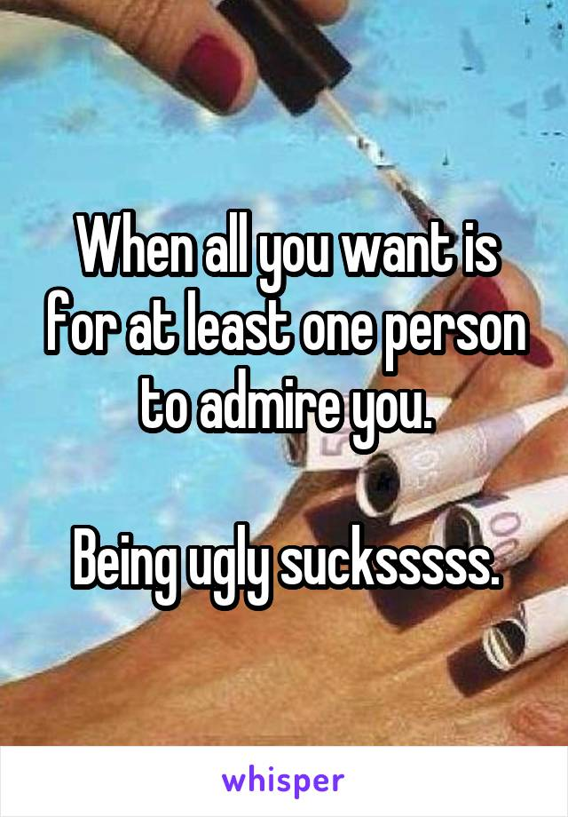 When all you want is for at least one person to admire you.  Being ugly sucksssss.
