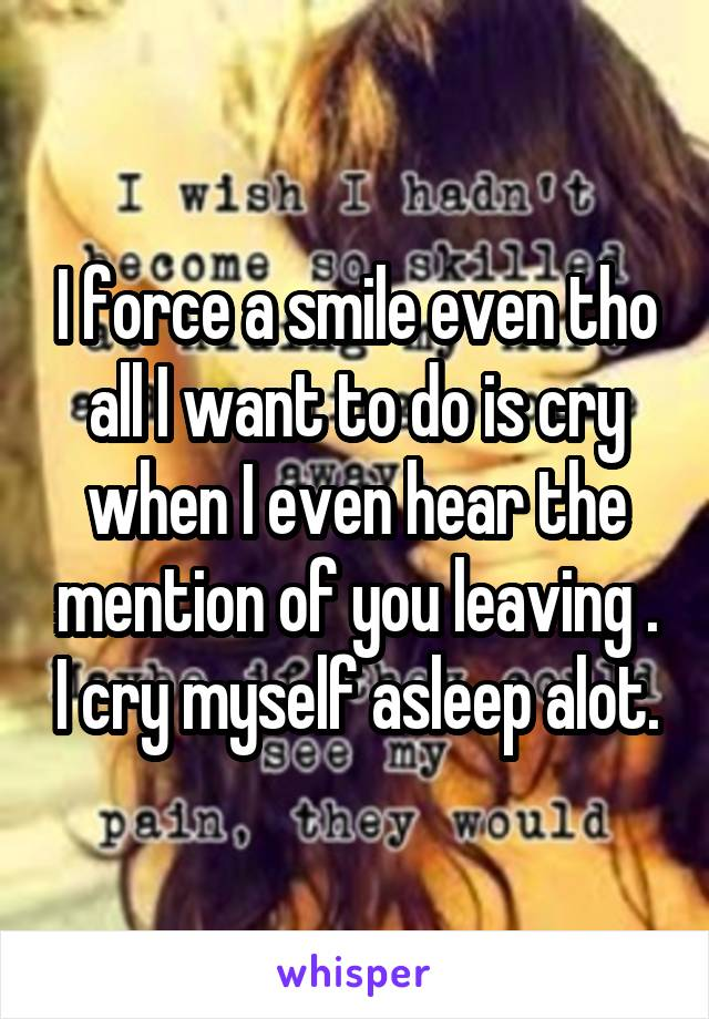 I force a smile even tho all I want to do is cry when I even hear the mention of you leaving . I cry myself asleep alot.