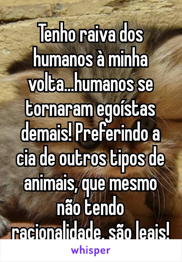 Tenho raiva dos humanos à minha volta...humanos se tornaram egoístas demais! Preferindo a cia de outros tipos de animais, que mesmo não tendo racionalidade, são leais!