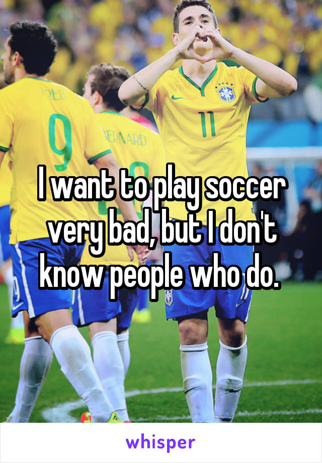 I want to play soccer very bad, but I don't know people who do.