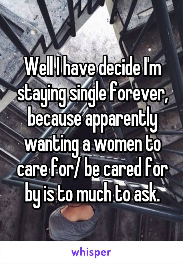 Well I have decide I'm staying single forever, because apparently wanting a women to care for/ be cared for by is to much to ask.