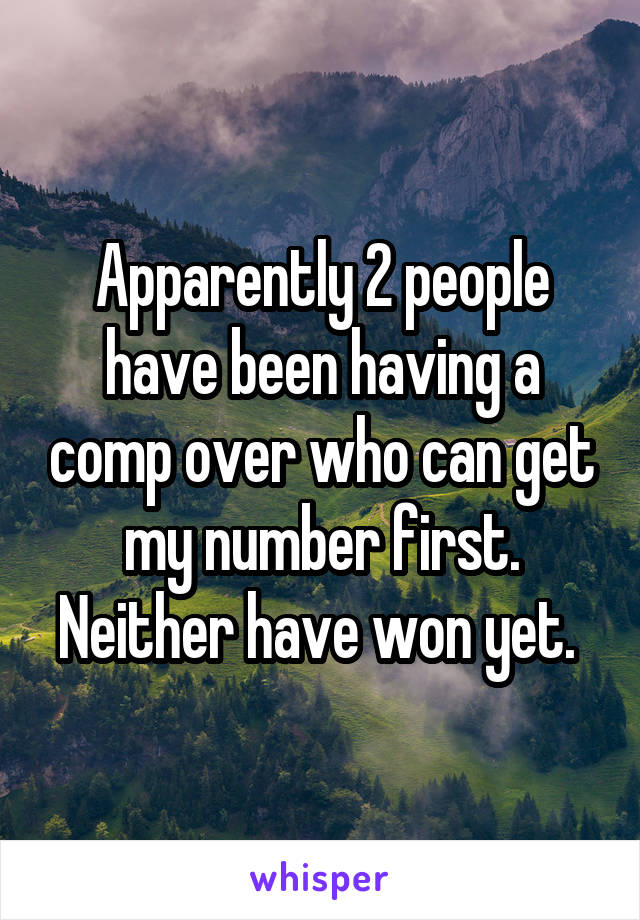 Apparently 2 people have been having a comp over who can get my number first. Neither have won yet.