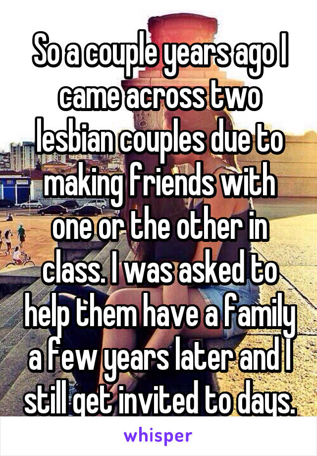 So a couple years ago I came across two lesbian couples due to making friends with one or the other in class. I was asked to help them have a family a few years later and I still get invited to days.