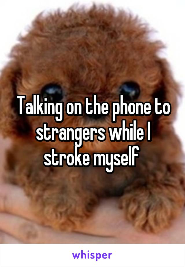 Talking on the phone to strangers while I stroke myself