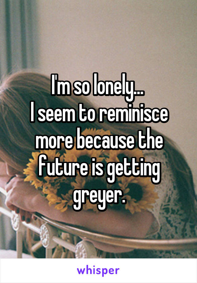 I'm so lonely...  I seem to reminisce more because the future is getting greyer.