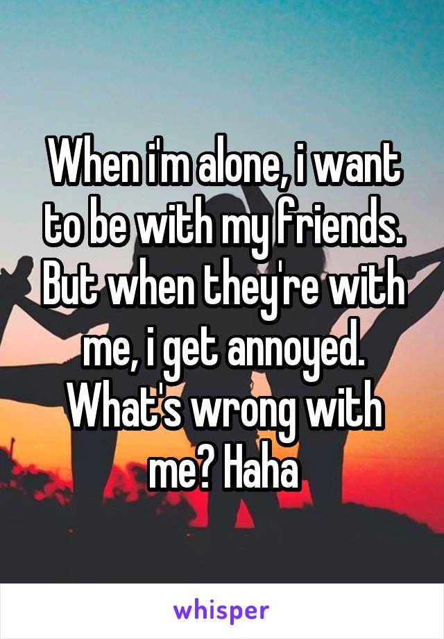 When i'm alone, i want to be with my friends. But when they're with me, i get annoyed. What's wrong with me? Haha