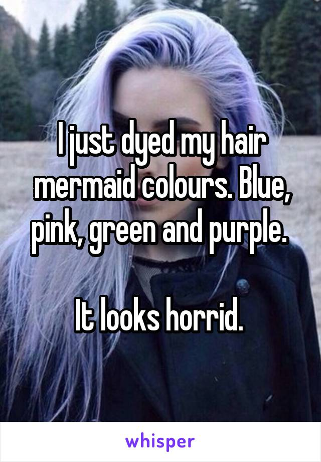 I just dyed my hair mermaid colours. Blue, pink, green and purple.   It looks horrid.