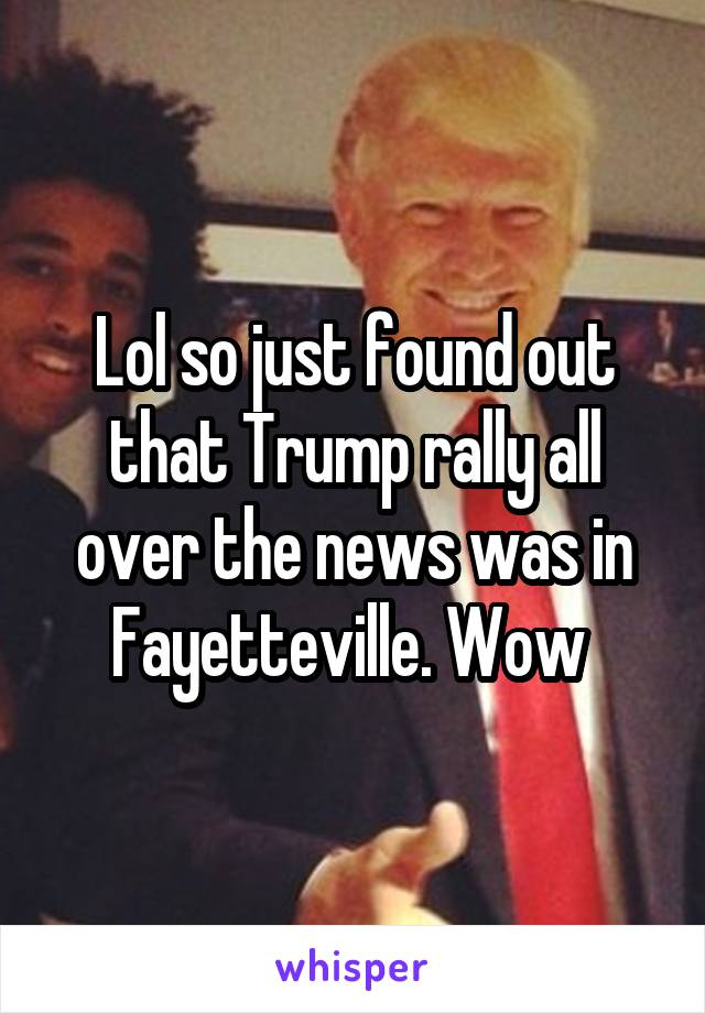 Lol so just found out that Trump rally all over the news was in Fayetteville. Wow