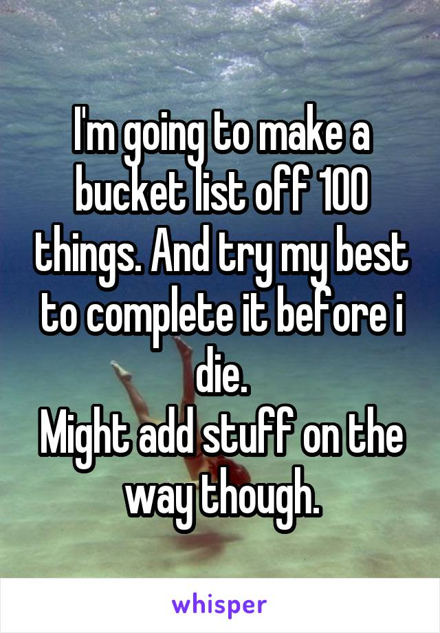 I'm going to make a bucket list off 100 things. And try my best to complete it before i die. Might add stuff on the way though.