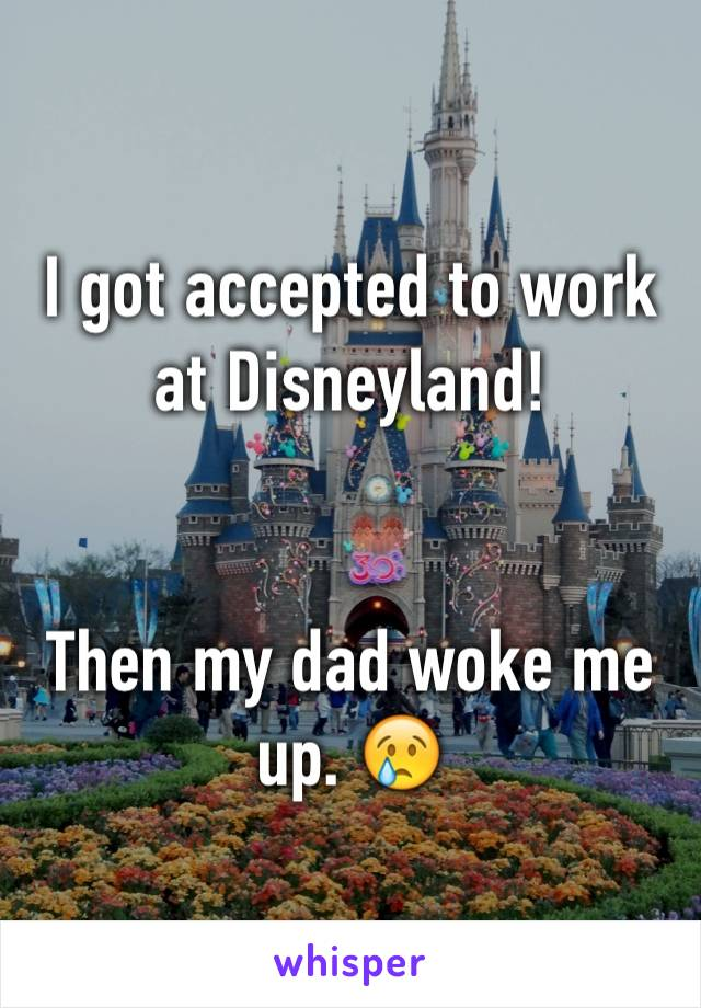 I got accepted to work at Disneyland!   Then my dad woke me up. 😢