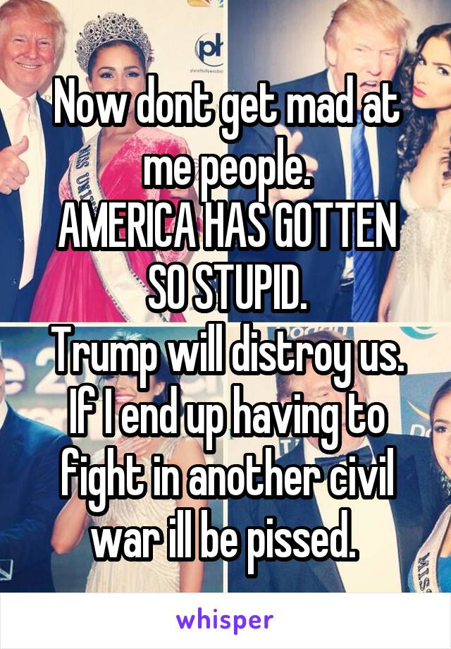 Now dont get mad at me people. AMERICA HAS GOTTEN SO STUPID. Trump will distroy us. If I end up having to fight in another civil war ill be pissed.