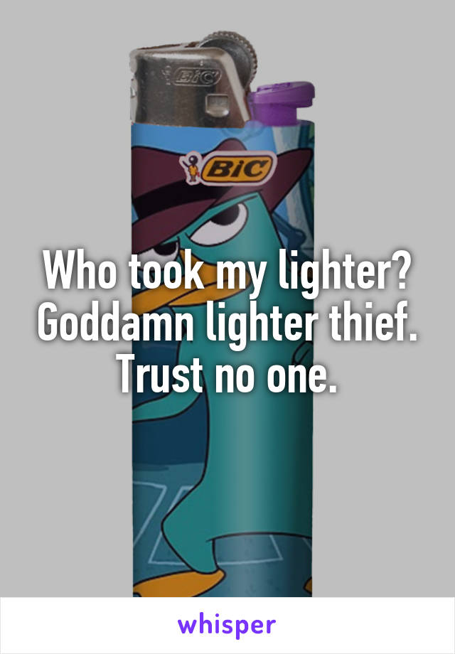 Who took my lighter? Goddamn lighter thief. Trust no one.