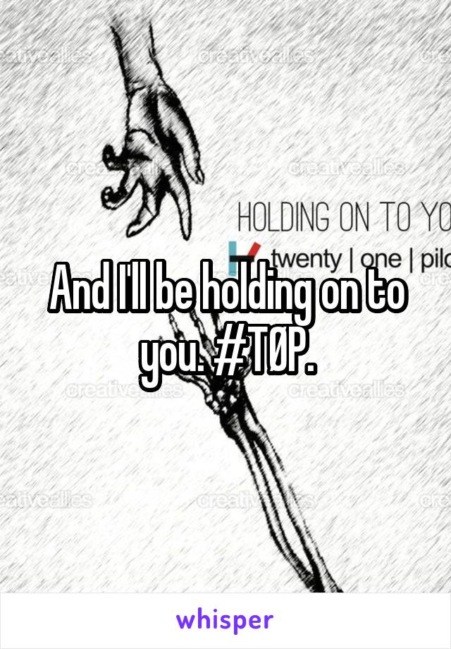 And I'll be holding on to you. #TØP.